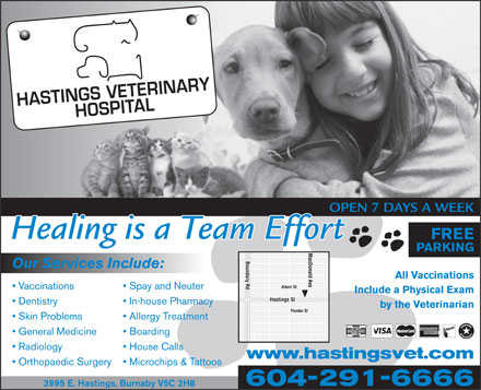 Hastings Veterinary (604-291-6666) - Display Ad - OPEN 7 DAYS A WEEK Healing is a Team Effort FREE PARKING Our Services Include: All Vaccinations Vaccinations Spay and Neuter Include a Physical Exam Dentistry In-house Pharmacy by the Veterinarian Skin Problems Allergy Treatment General Medicine Boarding Radiology House Calls www.hastingsvet.com Orthopaedic Surgery Microchips & Tattoos 604-291-6666 3995 E. Hastings, Burnaby V5C 2H8