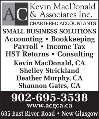 Kevin MacDonald & Associates Inc (902-755-5890) - Display Ad - Black Kevin MacDonald & Associates Inc. CHARTERED ACCOUNTANTS SMALL BUSINESS SOLUTIONS Accounting   Bookkeeping Payroll   Income Tax HST Returns   Consulting Kevin MacDonald, CA Shelley Strickland Heather Murphy, CA Shannon Gates, CA 902-695-3538 www.acgca.ca 635 East River Road   New Glasgow