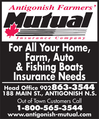 Antigonish Farmers' Mutual Insurance Co (902-863-3544) - Display Ad - For All Your Home, Farm, Auto & Fishing Boats Insurance Needs Head Office 902 863-3544 188 MAIN ST., ANTIGONISH N.S. Out of Town Customers Call 1-800-565-3544 www.antigonish-mutual.com
