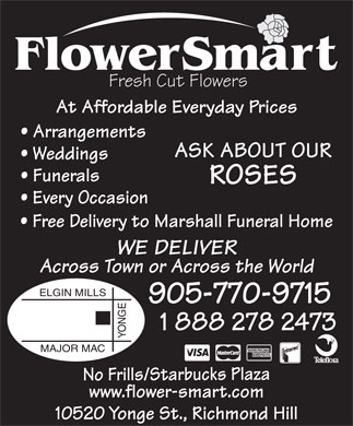 Flowersmart (289-317-0981) - Display Ad - WE DELIVER Across Town or Across the World ELGIN MILLS 905-770-9715 1 888 278 2473 YONGEMAJOR MAC No Frills/Starbucks Plaza www.flower-smart.com 10520 Yonge St., Richmond Hill Across Town or Across the World At Affordable Everyday Prices Arrangements Fresh Cut Flowers ASK ABOUT OUR Weddings Funerals ROSES Every Occasion Free Delivery to Marshall Funeral Home ELGIN MILLS 905-770-9715 1 888 278 2473 YONGEMAJOR MAC No Frills/Starbucks Plaza www.flower-smart.com 10520 Yonge St., Richmond Hill Fresh Cut Flowers At Affordable Everyday Prices Arrangements ASK ABOUT OUR Weddings Funerals ROSES Every Occasion Free Delivery to Marshall Funeral Home WE DELIVER