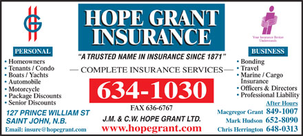 Hope Grant J M & C W Ltd (1-877-460-9566) - Annonce illustrée - BUSINESS A TRUSTED NAME IN INSURANCE SINCE 1871 BondingHomeowners TravelTenants / Condo COMPLETE INSURANCE SERVICES Marine / Cargo Boats / Yachts Insurance Automobile Officers & Directors PERSONAL Motorcycle Professional Liability Package Discounts Senior Discounts After Hours FAX 636-6767 Macgregor Grant  849-1007 127 PRINCE WILLIAM ST J.M. & C.W. HOPE GRANT LTD. Mark Hudson  652-8090 SAINT JOHN, N.B. Chris Herrington  648-0313 www.hopegrant.com Senior Discounts After Hours FAX 636-6767 Macgregor Grant  849-1007 127 PRINCE WILLIAM ST J.M. & C.W. HOPE GRANT LTD. Mark Hudson  652-8090 PERSONAL SAINT JOHN, N.B. Chris Herrington  648-0313 BUSINESS A TRUSTED NAME IN INSURANCE SINCE 1871 BondingHomeowners TravelTenants / Condo COMPLETE INSURANCE SERVICES Marine / Cargo Boats / Yachts Insurance Automobile Officers & Directors Motorcycle Professional Liability www.hopegrant.com Package Discounts