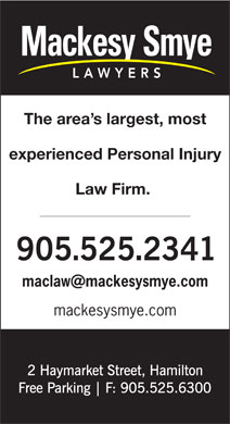 Mackesy Smye LLP (905-525-2341) - Annonce illustrée - experienced Personal Injury The area s largest, most Law Firm. maclaw mackesysmye.com mackesysmye.com The area s largest, most experienced Personal Injury Law Firm. maclaw mackesysmye.com mackesysmye.com