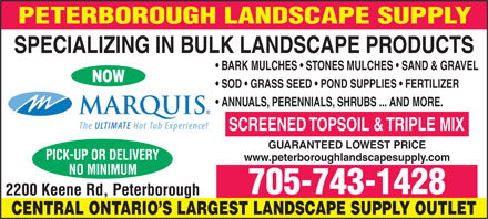 Peterborough Landscape Supply (705-743-1428) - Display Ad - BARK MULCHES   STONES MULCHES   SAND & GRAVEL NOW SPECIALIZING IN BULK LANDSCAPE PRODUCTS SOD   GRASS SEED   POND SUPPLIES   FERTILIZER ANNUALS, PERENNIALS, SHRUBS ... AND MORE. SCREENED TOPSOIL & TRIPLE MIX GUARANTEED LOWEST PRICE www.peterboroughlandscapesupply.com 705-743-1428 CENTRAL ONTARIO S LARGEST LANDSCAPE SUPPLY OUTLET