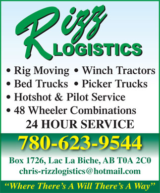 Rizz Logistic Inc (780-623-9544) - Display Ad - Rig Moving   Winch Tractors Rig Moving   Winch Tractors Bed Trucks   Picker Trucks Inc Hotshot & Pilot Service 48 Wheeler Combinations 24 HOUR SERVICE 780-623-9544 Box 1726, Lac La Biche, AB T0A 2C0 Where There s A Will There s A Way Inc Bed Trucks   Picker Trucks Hotshot & Pilot Service 48 Wheeler Combinations 24 HOUR SERVICE 780-623-9544 Box 1726, Lac La Biche, AB T0A 2C0 Where There s A Will There s A Way