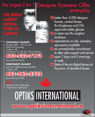 Optiks International (403-532-7173) - Display Ad - State of the art digital lenses at Unit 210 12024 Sarcee Trail NW the price  of standard lenses Calgary, AB 403-262-2732 (fax) 403-262-2780 AND Medicine Hat, Lethbridge, Lloydminster, Edmonton OPTIKS INTERNATIONAL www.optiksinternational.ca The largest 2 for 1 Designer Eyewear Offer ...everyday THE SINGLE better than 5,000 designer LARGEST frames, contact lenses, OPTICAL Rx Sunglasses and CSA STORE IN approved safety glasses in-store non-Rx sunglass CANADA boutique optometrists on-site, sameday SOUTHEAST CALGARY Bay 88, 4307 - 130 Ave. SE, eye exams available South Trail Crossing, an unmatchable commitment Calgary, AB Intersection of 130 Ave. SE & Deerfoot to after-sales support and service 403-532-7173 open 7 days and 5 evenings (fax) 403-257-4739 a week NORTHWEST CALGARY