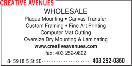 Creative Avenues Ltd (403-292-0360) - Display Ad - WHOLESALE Plaque Mounting • Canvas Transfer Custom Framing • Fine Art Printing Computer Mat Cutting Oversize Dry Mounting & Laminating www.creativeavenues.com fax: 403 252-9802