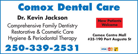 Comox Dental Care (250-339-2531) - Annonce illustrée - Comox Dental Care Dr. Kevin Jackson New Patients Welcome Comprehensive Family Dentistry Restorative & Cosmetic Care Comox Centre Mall Hygiene & Periodontal Therapy #35-190 Port Augusta St 250-339-2531