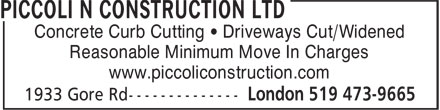 Piccoli N Construction Ltd (519-473-9665) - Display Ad - Concrete Curb Cutting • Driveways Cut/Widened Reasonable Minimum Move In Charges www.piccoliconstruction.com Concrete Curb Cutting • Driveways Cut/Widened Reasonable Minimum Move In Charges www.piccoliconstruction.com