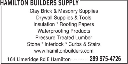 Hamilton Builders Supply (289-975-4803) - Annonce illustrée - Insulation * Roofing Papers Waterproofing Products Pressure Treated Lumber Stone * Interlock * Curbs & Stairs www.hamiltonbuilders.com Clay Brick & Masonry Supplies Drywall Supplies & Tools
