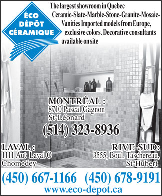 Eco Dépôt de Carreaux Céramiques 440 Inc (450-231-1752) - Display Ad - St-Hubert (450) 667-1166(450) 678-9191 www.eco-depot.ca The largest showroom in Quebec Ceramic-Slate-Marble-Stone-Granite-Mosaic- Vanities Imported models from Europe, exclusive colors. Decorative consultants available on site MONTRÉAL : 8710 Pascal Gagnon St-Léonard (514) 323-8936 LAVAL : RIVE-SUD: 1111 Aut  Laval O 3555, Boul. Taschereau, Chomedey