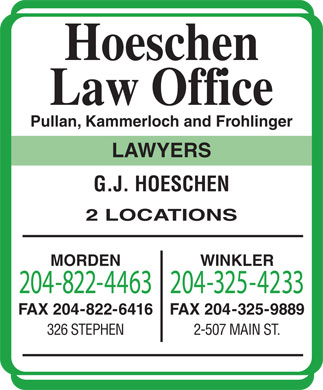 Hoeschen Law Office (204-822-4463) - Annonce illustrée - 2-507 MAIN ST. 326 STEPHEN Hoeschen Law Office Pullan, Kammerloch and Frohlinger LAWYERS G.J. HOESCHEN 2 LOCATIONS MORDEN WINKLER 204-822-4463204-325-4233 FAX 204-822-6416 FAX 204-325-9889