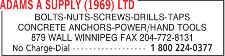 Adams A Supply (1969) Ltd (1-800-224-0377) - Annonce illustrée - BOLTS-NUTS-SCREWS-DRILLS-TAPS CONCRETE ANCHORS-POWER/HAND TOOLS 879 WALL WINNIPEG FAX 204-772-8131 BOLTS-NUTS-SCREWS-DRILLS-TAPS CONCRETE ANCHORS-POWER/HAND TOOLS 879 WALL WINNIPEG FAX 204-772-8131