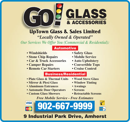 GO Glass! & Accessories (1-888-753-2719) - Annonce illustrée - UpTown Glass & Sales Limited Locally Owned & Operated Our Services We Offer You (Commercial & Residential): Automotive Windshields Safety Glass Stone Chip Repairs Mobile Service Car & Truck Accessories Auto Upholstery Camper Repairs Convertible Tops Remote Car Starters Cruise Control Business/Residential Plate Glass & Thermal Units Wood Stove Glass Mirror & Plexi Glass Window Tinting Aluminum Entrances Awnings Automatic Door Operators Screens Custom Glass Showers Retractable Screens Free Mobile Service - Free Estimates 902-667-9999 9 Industrial Park Drive, Amherst