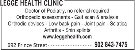 Legge Health Clinic (902-843-7475) - Annonce illustrée - Doctor of Podiatry, no referral required Orthopedic assessments - Gait scan & analysis Orthodic devices - Low back pain - Joint pain - Sciatica Arthritis - Shin splints www.leggehealth.com