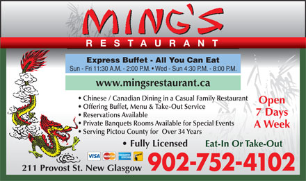 Ming's Restaurant (1-888-990-5651) - Annonce illustrée - Sun - Fri 11:30 A.M. - 2:00 P.M.   Wed - Sun 4:30 P.M. - 8:00 P.M. www.mingsrestaurant.ca Chinese / Canadian Dining in a Casual Family Restaurant Open Offering Buffet, Menu & Take-Out Service 7 Days Express Buffet - All You Can Eat Reservations Available Private Banquets Rooms Available for Special Events A Week Serving Pictou County for  Over 34 Years Fully Licensed Eat-In Or Take-Out 902-752-4102 211 Provost St. New Glasgow RESTAURANT