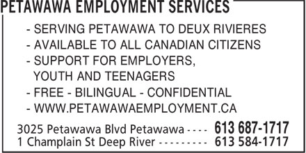 Petawawa Employment Services (613-687-1717) - Display Ad - - SERVING PETAWAWA TO DEUX RIVIERES - AVAILABLE TO ALL CANADIAN CITIZENS - SUPPORT FOR EMPLOYERS, YOUTH AND TEENAGERS - WWW.PETAWAWAEMPLOYMENT.CA - FREE - BILINGUAL - CONFIDENTIAL