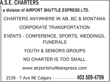 Airport Shuttle Express (403-509-4799) - Display Ad - a division of AIRPORT SHUTTLE EXPRESS LTD. CHARTERS ANYWHERE IN AB, BC & MONTANA CORPORATE TRANSPORTATION EVENTS - CONFERENCE, SPORTS, WEDDINGS, FUNERALS NO CHARTER IS TOO SMALL www.airportshuttleexpress.com YOUTH & SENIORS GROUPS