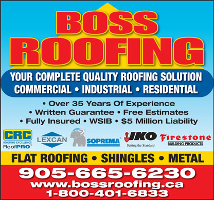 Boss Roofing (905-665-6230) - Display Ad - YOUR COMPLETE QUALITY ROOFING SOLUTION Over 35 Years Of Experience Written Guarantee   Free Estimates Fully Insured   WSIB   $5 Million Liability FLAT ROOFING   SHINGLES   METAL 905-665-6230 www.bossroofing.ca 1-800-401-6833 COMMERCIAL   INDUSTRIAL   RESIDENTIAL