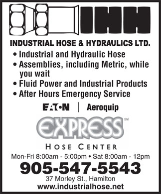 Industrial Hose & Hydraulics Ltd (905-547-5543) - Annonce illustrée - Industrial and Hydraulic Hose Assemblies, including Metric, while you wait Fluid Power and Industrial Products After Hours Emergency Service Mon-Fri 8:00am - 5:00pm   Sat 8:00am - 12pm 905-547-5543 37 Morley St., Hamilton www.industrialhose.net