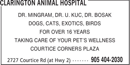 Clarington Animal Hospital (905-404-2030) - Display Ad - DR. MINGRAM, DR. U. KUC, DR. BOSAK DOGS, CATS, EXOTICS, BIRDS FOR OVER 16 YEARS TAKING CARE OF YOUR PET'S WELLNESS COURTICE CORNERS PLAZA