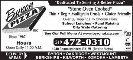 Byron Pizza Inc (519-472-0310) - Display Ad - Over 30 Toppings To Choose From Dedicated To Serving A Better Pizza Stone Oven Cooked Thin   Reg   Multigrain Crusts   Gluten Friendly Dedicated To Serving A Better Pizza Stone Oven Cooked Thin   Reg   Multigrain Crusts   Gluten Friendly Over 30 Toppings To Choose From School Lunches   Fund Raising City Wide Catering INC See Our Full Menu At www.byronpizza.com Since 1967 519 Hours 472-0310 Open Daily 11:00 A.M. 1240 Commissioners Rd. W. (Beside Metro) BYRON   OAKRIDGE   WESTMOUNT DELIVERY BERKSHIRE   KILWORTH   KOMOKA   LAMBETH AREAS School Lunches   Fund Raising City Wide Catering INC See Our Full Menu At www.byronpizza.com Since 1967 519 Hours 472-0310 Open Daily 11:00 A.M. 1240 Commissioners Rd. W. (Beside Metro) BYRON   OAKRIDGE   WESTMOUNT DELIVERY BERKSHIRE   KILWORTH   KOMOKA   LAMBETH AREAS