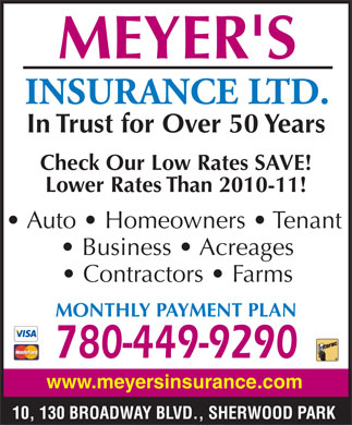 Meyer's Insurance Ltd (780-400-0100) - Display Ad - MEYER'S INSURANCE LTD. In Trust for Over 50 Years Check Our Low Rates SAVE! Lower Rates Than 2010-11! Auto   Homeowners   Tenant Business   Acreages Contractors   Farms MONTHLY PAYMENT PLAN 780-449-9290 www.meyersinsurance.com 10, 130 BROADWAY BLVD., SHERWOOD PARK