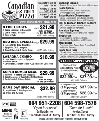 "Canadian 2 for 1 Pizza (604-589-7566) - Display Ad - BBQ RIBS SPECIAL ONLY $29.99 Meat Lovers 2 racks of BBQ Baby Back Ribs Pepperoni, Ham, Salami, Lean Ground Beef and Italian Sausage 2 Spaghetti OR 2 Lasagnas 2 Tossed Salads & 2 Garlic Toasts add $3.00 for delivery Super Taco Pizza Chunky Salsa, Lean Ground Beef, Onions and Mozzarella baked then loaded with Sour Cream Lettuce, Tomatoes, and Cheddar Cheese LASAGNA COMBO $18.99 2 Large Baked Lasagnas or Spaghetti 3 LARGE SUPPER SPECIAL with Meat Sauce 4 Garlic Toasts, 2 Green Salads PLUS 2 CANS OF COKE FREE Choose from: 2 LITRE COKE Any Specialty Pizza OR 20 CHEESY FINGERS FREE! (excluding Ultimate) SUPER COMBO MEAL 3 Medium $29.99 3 Large 2 MEDIUM 12  PIZZAS with 3 Toppings 2 Baked Lasagnas or Spaghetti with Meat Sauce $32.99 +Tax $37.99 +Tax 2 Garlic Toasts & 2 Green Salads Make em  Large Add $3.00 Delivery For Only $4.00 More! 4 Large Pizzas (2 Toppings) $37.99 +Tax GAME DAY SPECIAL $32.99 2 Large Pizzas, 3 Toppings each, 3 Large Pizzas + tax 20 Wings and 2L Coke $28.99 +Tax (2 Toppings) add $3.00 for delivery Add $3.00 Delivery 604 951-2208604 598-7576 ""Open for Lunch"" Guilford/Surrey Newton/Surrey 162-10070-152nd St., Surrey #2-13791-72 Ave., Surrey Where Applicable PRICES & MENU ITEMS SUBJECT TO CHANGE WITHOUT NOTICE Canadian Classic Smoked Bacon, Ham, Pepperoni & Mushrooms 2x10  $20.99 Small (10 ) $11.99 House Special Med (12 ) $13.99 Pepperoni, Ham, Onions, Mushrooms, 2x12  $23.99 Green Peppers and Black Olives Large (14 ) $15.99 Bacon Double Cheeseburger 2x14  $26.99 Spiced Lean Ground Beef, Bacon, Onions, Cheddar, Mozzarella Cheese and Tomatoes www.canadian2for1pizza.com BBQ or Tandoori Chicken Bonanza BBQ Chicken, Green Peppers, Onions, 3 FOR 1 PASTA Smoked Bacon and Tomatoes ONLY $21.99 3 Baked Lasagnas or Spaghetti Hawaiian Supreme Make em  Large 3 Garlic Toasts, 3 Salads Ham, Pineapple, Bacon and Green Peppers For Only $3.00 More! 3 Cans of Coke add $3.00 for delivery Vegetarian Green Peppers, Tomatoes, Onions, Mushrooms, Black Olives and Pineapple"