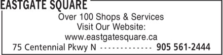 Eastgate Square (905-561-2444) - Display Ad - Over 100 Shops & Services - Visit Our Website: - www.eastgatesquare.ca
