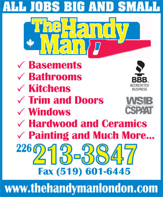 The Handyman (519-432-6444) - Annonce illustrée - Windows Hardwood and Ceramics Painting and Much More... 226 213-3847 Fax (519) 601-6445 Trim and Doors ALL JOBS BIG AND SMALL Basements Bathrooms Kitchens