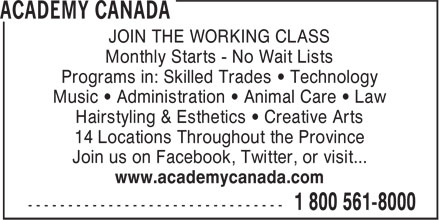 Academy Canada (1-866-883-9229) - Annonce illustrée - Monthly Starts - No Wait Lists Programs in: Skilled Trades • Technology Music • Administration • Animal Care • Law Hairstyling & Esthetics • Creative Arts 14 Locations Throughout the Province Join us on Facebook, Twitter, or visit... www.academycanada.com JOIN THE WORKING CLASS JOIN THE WORKING CLASS Monthly Starts - No Wait Lists Programs in: Skilled Trades • Technology Music • Administration • Animal Care • Law Hairstyling & Esthetics • Creative Arts 14 Locations Throughout the Province Join us on Facebook, Twitter, or visit... www.academycanada.com