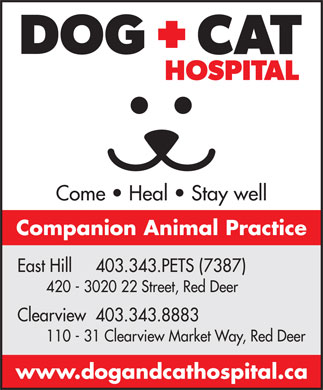 East Hill Dog & Cat Hospital (403-406-0767) - Display Ad - Come   Heal   Stay well Companion Animal Practice East Hill     403.343.PETS (7387) 420 - 3020 22 Street, Red Deer Clearview  403.343.8883 110 - 31 Clearview Market Way, Red Deer www.dogandcathospital.ca