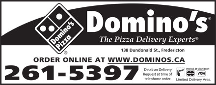 Domino's Pizza (506-449-5050) - Annonce illustrée - 138 Dundonald St., Fredericton ORDER ONLINE AT WWW.DOMINOS.CA Debit on Delivery Request at time of telephone order. 261-5397 Limited Delivery Area.