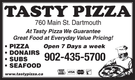 Tasty Pizza (902-435-5700) - Display Ad - 760 Main St. Dartmouth At Tasty Pizza We Guarantee Great Food at Everyday Value Pricing! Open 7 Days a week PIZZA DONAIRS SUBS SEAFOOD www.tastypizza.ca