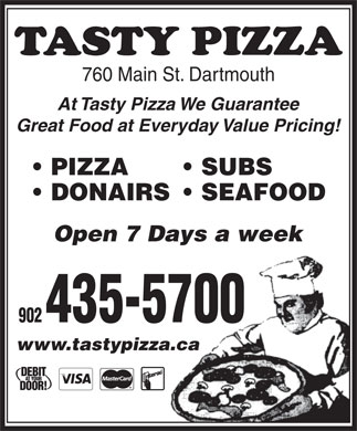 Tasty Pizza (902-435-5700) - Display Ad - 760 Main St. Dartmouth At Tasty Pizza We Guarantee Great Food at Everyday Value Pricing! PIZZA SUBS DONAIRS  SEAFOOD www.tastypizza.caza.ca Open 7 Days a week 902 435-5700