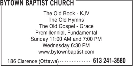 Bytown Baptist Church (613-241-3580) - Annonce illustrée - The Old Book - KJV The Old Hymns The Old Gospel - Grace Premillennial, Fundamental Sunday 11:00 AM and 7:00 PM Wednesday 6:30 PM www.bytownbaptist.com