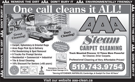 AAA Steam Carpet Cleaning Ltd (519-743-9754) - Annonce illustrée - ll cleans it ALL! team EnvironmentallyEnvironm Carpet, Upholstery & Oriental Rugs  Carpet, Upholstery & Friendly Cleaning Area Rugs Pick Up & Delivery Products One ca Pet Deodorizing & Spot Removal Truck Mounted Process 12 Times More Powerful 9 Trucks For Prompt Service for Cleaner, Drier Carpets. Residential   Commercial   Industrial Tile & Grout Cleaning 10% Discount For Seniors (+65 years) Emergency Service For 519.743.9754 Flood & Water Damage 24 hr. Serving KITCHENER, WATERLOO, Cambridge, & Guelph For Over 40 Years