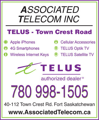 Associated Telecom Inc (780-998-1505) - Display Ad - TELUS - Town Crest Road authorized dealer 40-112 Town Crest Rd. Fort Saskatchewan www.AssociatedTelecom.ca TELUS - Town Crest Road authorized dealer 40-112 Town Crest Rd. Fort Saskatchewan www.AssociatedTelecom.ca