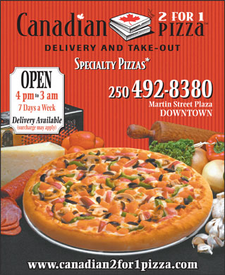 Canadian 2 for 1 Pizza (250-487-9044) - Display Ad - OPEN to 250 492-8380 4 pm3 am Martin Street Plaza 7 Days a Week DOWNTOWN Delivery Available (surcharge may apply) www.canadian2for1pizza.com