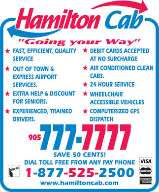 Hamilton Cab (905-777-7777) - Display Ad - FAST, EFFICIENT, QUALITY DEBIT CARDS ACCEPTED SERVICE AT NO SURCHARGE AIR CONDITIONED CLEAN OUT OF TOWN & CABS. www.hamiltoncab.com 24 HOUR SERVICE SERVICES. EXPRESS AIRPORT EXTRA HELP & DISCOUNT WHEELCHAIR FOR SENIORS. ACCESSIBLE VEHICLES EXPERIENCED, TRAINED COMPUTERIZED GPS DRIVERS. DISPATCH 905 777-7777 SAVE 50 CENTS! DIAL TOLL FREE FROM ANY PAY PHONE 1-877-525-2500