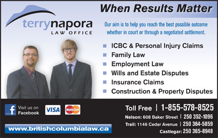 Napora Terry L (250-352-3321) - Annonce illustrée - Insurance Claims When Results Matter Our aim is to help you reach the best possible outcome whether in court or through a negotiated settlement. ICBC & Personal Injury Claims Family Law Employment Law Wills and Estate Disputes Visit us on Toll Free Facebook Nelson: 608 Baker Street 250 352-1096 Trail: 1146 Cedar Avenue 250 364-5859 www.britishcolumbialaw.ca Castlegar: 250 365-8948 1-855-578-8525 Construction & Property Disputes