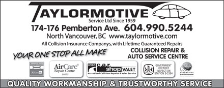 Taylormotive Service Ltd (604-990-5226) - Display Ad - AYLORMOTIVE Service Ltd Since 1959 174-176 Pemberton Ave. 604.990.5244 North Vancouver, BC  www.taylormotive.com All Collision Insurance Companys, with Lifetime Guaranteed Repairs COLLISION REPAIR & AUTO SERVICE CENTRE GOVERNMENT LICENSED INSPECTION STATION S-2584 50222 QUALITY WORKMANSHIP & TRUSTWORTHY SERVICE