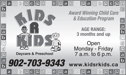 Kids R Kids Daycare & Preschool (902-704-2982) - Display Ad - Award Winning Child Care & Education Program AGE RANGE: 3 months and up Open Monday - Friday Daycare & Preschool 7 a.m. to 6 p.m. 902-703-9343 www.kidsrkids.ca