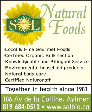 Sol Natural Foods (819-684-0512) - Annonce illustrée - Natural Foods Local & Fine Gourmet Foods Certified Organic Bulk section Knowledgeable and Bilingual Service Environmental household products Natural body care Certified Naturopath Together in health since 1981 186 Av de la Colline, Aylmer 819 684-0512 www.solbio.ca