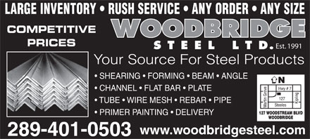 Woodbridge Steel Ltd (647-931-9649) - Annonce illustrée - LARGE INVENTORY   RUSH SERVICE   ANY ORDER   ANY SIZE COMPETITIVE PRICES Est. 1991 Your Source For Steel Products SHEARING   FORMING   BEAM   ANGLE CHANNEL   FLAT BAR   PLATE TUBE   WIRE MESH   REBAR   PIPE PRIMER PAINTING   DELIVERY www.woodbridgesteel.com 289-401-0503