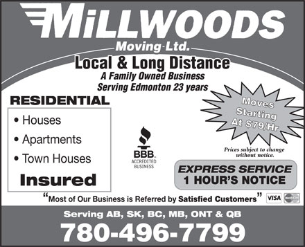 Millwood's Moving & Storage Ltd (780-496-7799) - Display Ad - Town Houses EXPRESS SERVICE Local & Long Distance A Family Owned Business Serving Edmonton 23 years Moves RESIDENTIAL Starting Houses At $79/Hr Apartments Prices subject to change without notice. 1 HOUR S NOTICE Insured Most of Our Business is Referred by Satisfied Customers Serving AB, SK, BC, MB, ONT & QB 780-496-7799