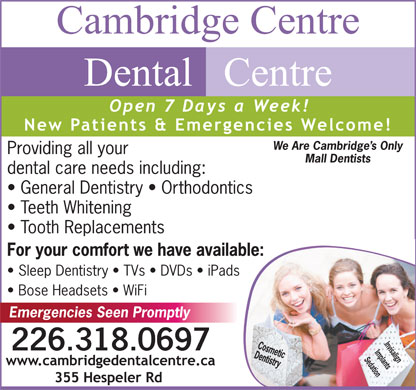 Cambridge Centre Dental Centre (226-894-0102) - Display Ad - We Are Cambridge s Only Providing all your Mall Dentists dental care needs including: General Dentistry   Orthodontics Teeth Whitening Tooth Replacements For your comfort we have available: Sleep Dentistry   TVs   DVDs   iPads Bose Headsets   WiFi Emergencies Seen Promptly Invisalign 226.318.0697 Implants Sedation