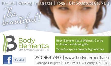 Body Elements Spa & Wellness Centre (250-964-7337) - Display Ad - We sell everyone s favourite Yoga wear too. College Heights 105 - 5911 O Grady Rd., PG Body Elements Spa & Wellness Centre is all about celebrating life.