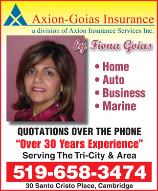Axion-Goias Insurance Services (519-658-3474) - Annonce illustrée - by Fiona Goias Home Auto Marine QUOTATIONS OVER THE PHONE Over 30 Years Experience Serving The Tri-City & Area 519-658-3474 30 Santo Cristo Place, Cambridge Business