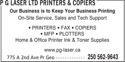 P G Laser Ltd Printers & Copiers (250-562-9643) - Annonce illustrée - Our Business is to Keep Your Business Printing On-Site Service, Sales and Tech Support • PRINTERS • FAX • COPIERS • MFP • PLOTTERS Home & Office Printer Ink & Toner Supplies www.pg-laser.ca