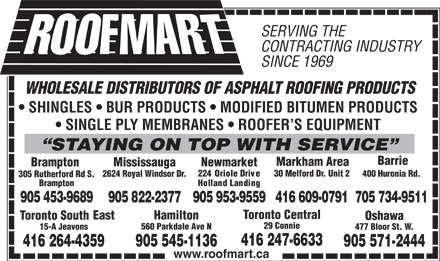Roofmart (289-401-0572) - Annonce illustrée - SERVING THE CONTRACTING INDUSTRY SINCE 1969 WHOLESALE DISTRIBUTORS OF ASPHALT ROOFING PRODUCTS SHINGLES   BUR PRODUCTS   MODIFIED BITUMEN PRODUCTS SINGLE PLY MEMBRANES   ROOFER S EQUIPMENT STAYINGON TOP WITH SERVICE Barrie Markham Area Mississauga NewmarketBrampton 224 Oriole Drive 30 Melford Dr. Unit 2 400 Huronia Rd. 2624 Royal Windsor Dr. 305 Rutherford Rd S. Holland Landing Brampton 905 822-2377905 953-9559416 609-0791705 734-9511905 453-9689 Toronto Central East Hamilton Toronto South Oshawa 29 Connie 560 Parkdale Ave N 15-A Jeavons 477 Bloor St. W. 416 247-6633 905 545-1136 4-41626 359 7-905512444 www.roofmart.ca SERVING THE CONTRACTING INDUSTRY SINCE 1969 905 822-2377905 953-9559416 609-0791705 734-9511905 453-9689 Toronto Central East Hamilton Toronto South Oshawa 29 Connie 560 Parkdale Ave N 15-A Jeavons 477 Bloor St. W. 416 247-6633 905 545-1136 4-41626 359 7-905512444 www.roofmart.ca WHOLESALE DISTRIBUTORS OF ASPHALT ROOFING PRODUCTS SHINGLES   BUR PRODUCTS   MODIFIED BITUMEN PRODUCTS SINGLE PLY MEMBRANES   ROOFER S EQUIPMENT STAYINGON TOP WITH SERVICE Barrie Markham Area Mississauga NewmarketBrampton 224 Oriole Drive 30 Melford Dr. Unit 2 400 Huronia Rd. 2624 Royal Windsor Dr. 305 Rutherford Rd S. Holland Landing Brampton
